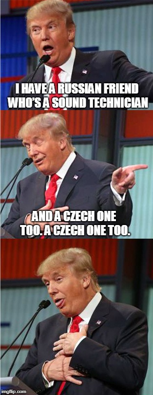 Bad Pun Trump | I HAVE A RUSSIAN FRIEND WHO'S A SOUND TECHNICIAN AND A CZECH ONE TOO. A CZECH ONE TOO. | image tagged in bad pun trump | made w/ Imgflip meme maker