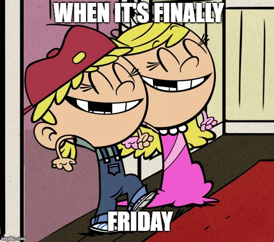 Twins love Friday | WHEN IT'S FINALLY FRIDAY | image tagged in the loud house,nickelodeon,2019,friday,cartoons | made w/ Imgflip meme maker