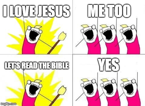 What Do We Want | I LOVE JESUS ME TOO LET'S READ THE BIBLE YES | image tagged in memes,what do we want | made w/ Imgflip meme maker