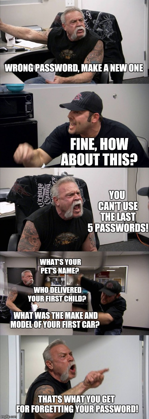 As if forgetting your username wasn't bad enough | WRONG PASSWORD, MAKE A NEW ONE FINE, HOW ABOUT THIS? YOU CAN'T USE THE LAST 5 PASSWORDS! WHAT'S YOUR PET'S NAME? WHAT WAS THE MAKE AND MODEL | image tagged in memes,american chopper argument,password,forgot | made w/ Imgflip meme maker