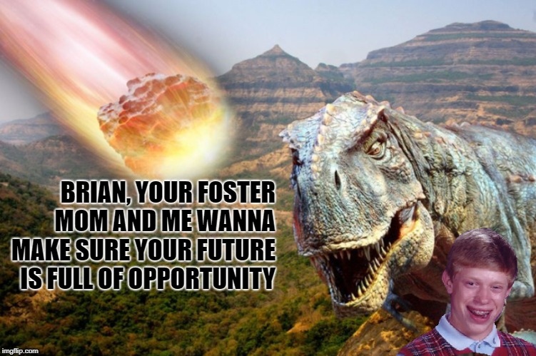 Brian's Dino Days |  BRIAN, YOUR FOSTER MOM AND ME WANNA MAKE SURE YOUR FUTURE IS FULL OF OPPORTUNITY | image tagged in bad luck brian,dinosaurs | made w/ Imgflip meme maker