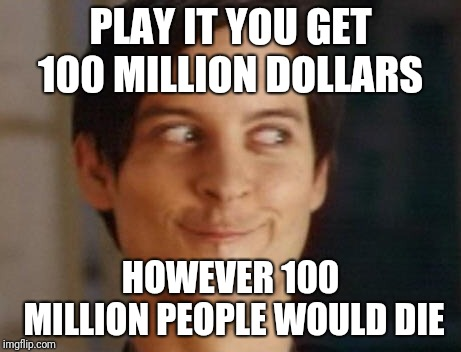Spiderman Peter Parker Meme | PLAY IT YOU GET 100 MILLION DOLLARS HOWEVER 100 MILLION PEOPLE WOULD DIE | image tagged in memes,spiderman peter parker | made w/ Imgflip meme maker
