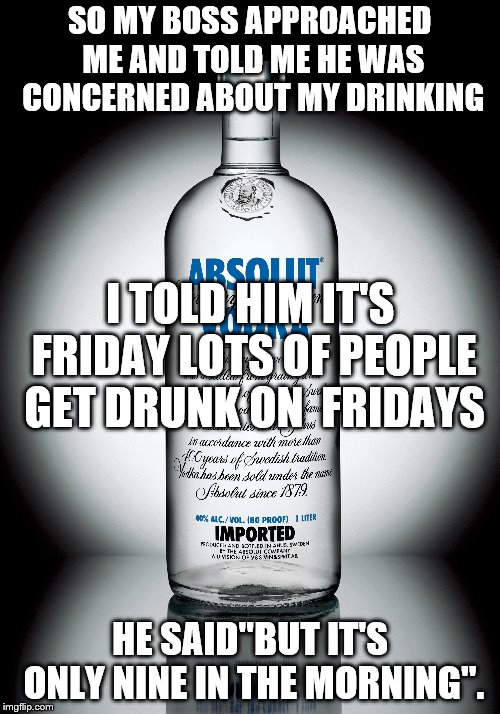 "concerned boss | SO MY BOSS APPROACHED ME AND TOLD ME HE WAS CONCERNED ABOUT MY DRINKING HE SAID""BUT IT'S ONLY NINE IN THE MORNING"". I TOLD HIM IT'S FRIDAY L 