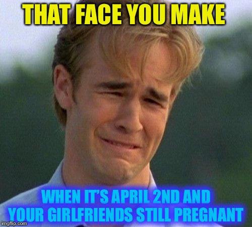 It's all fun and games ..'Till it ends in life. | THAT FACE YOU MAKE WHEN IT'S APRIL 2ND AND YOUR GIRLFRIENDS STILL PREGNANT | image tagged in memes,1990s first world problems,april fools,pregnant,for real | made w/ Imgflip meme maker