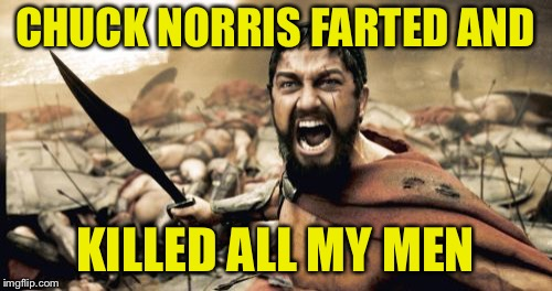Sparta Leonidas Meme | CHUCK NORRIS FARTED AND KILLED ALL MY MEN | image tagged in memes,sparta leonidas | made w/ Imgflip meme maker