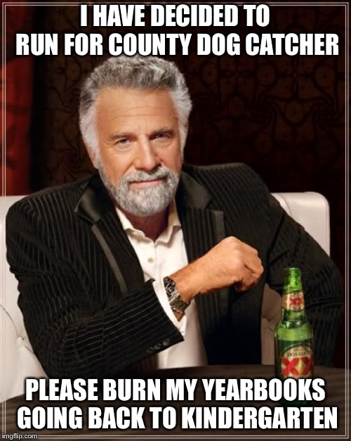 The Most Interesting Man In The World Meme | I HAVE DECIDED TO RUN FOR COUNTY DOG CATCHER PLEASE BURN MY YEARBOOKS GOING BACK TO KINDERGARTEN | image tagged in memes,the most interesting man in the world | made w/ Imgflip meme maker