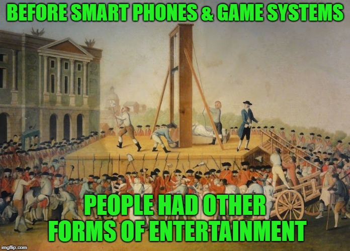 That's just how we rolled... | BEFORE SMART PHONES & GAME SYSTEMS PEOPLE HAD OTHER FORMS OF ENTERTAINMENT | image tagged in are you not entertained,cell phone,video games,beheadings are fun | made w/ Imgflip meme maker