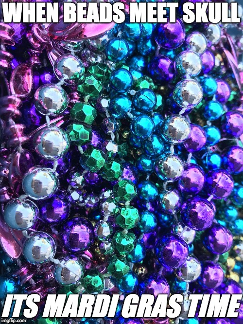 MARDI GRAS TIME | WHEN BEADS MEET SKULL ITS MARDI GRAS TIME | image tagged in mardi gras,new orleans,louisiana,baton rouge,lafayette,beads | made w/ Imgflip meme maker