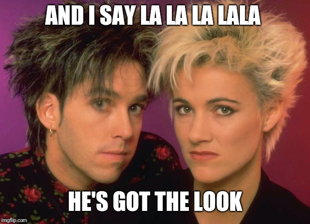 AND I SAY LA LA LA LALA HE'S GOT THE LOOK | made w/ Imgflip meme maker