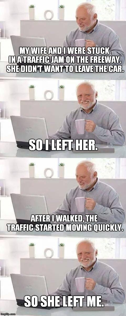 MY WIFE AND I WERE STUCK IN A TRAFFIC JAM ON THE FREEWAY. SHE DIDN'T WANT TO LEAVE THE CAR. AFTER I WALKED, THE TRAFFIC STARTED MOVING QUICK | image tagged in memes,hide the pain harold | made w/ Imgflip meme maker
