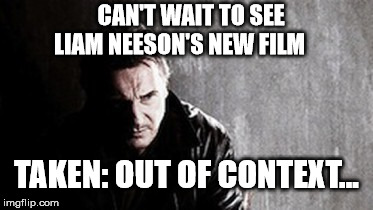 Liam Neesons new film | CAN'T WAIT TO SEE LIAM NEESON'S NEW FILM TAKEN: OUT OF CONTEXT... | image tagged in memes,i will find you and kill you,liam neeson | made w/ Imgflip meme maker