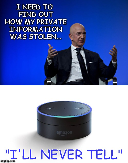 "Wouldn't That Be Ironic If Jeff Bezos Had His Own Hardware And Software Hacked, And His Info Leaked From His Own Products??? |  I NEED TO FIND OUT HOW MY PRIVATE INFORMATION WAS STOLEN... ""I'LL NEVER TELL"" 