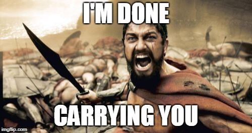 Sparta Leonidas Meme | I'M DONE CARRYING YOU | image tagged in memes,sparta leonidas | made w/ Imgflip meme maker