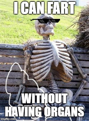 nothin' like having a nice fart ^_^ | I CAN FART WITHOUT HAVING ORGANS | image tagged in memes,waiting skeleton | made w/ Imgflip meme maker