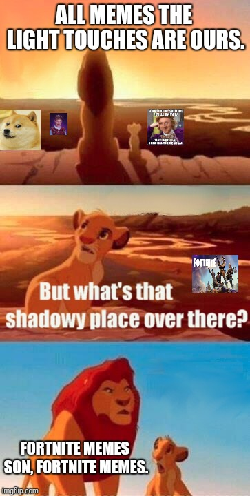 It's True... | ALL MEMES THE LIGHT TOUCHES ARE OURS. FORTNITE MEMES SON, FORTNITE MEMES. | image tagged in memes,simba shadowy place,fortnite,fortnite hate | made w/ Imgflip meme maker