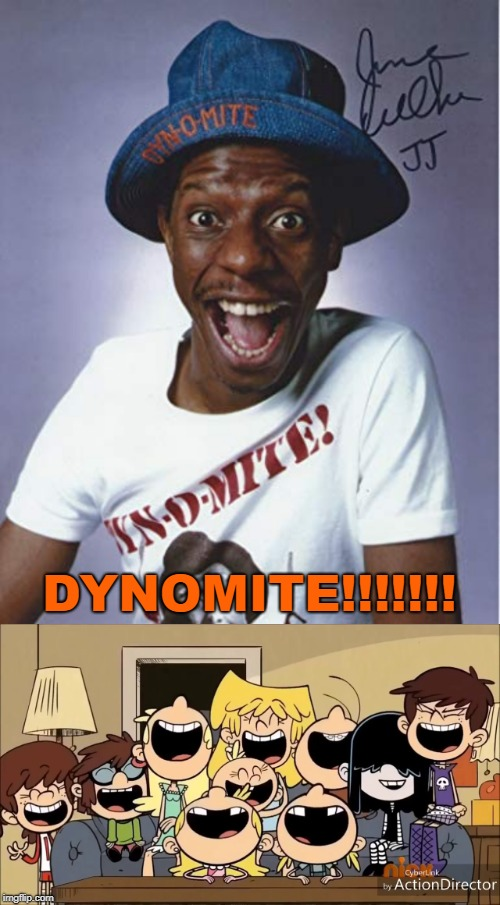 The Loud sisters find Jimmie Walker Funny | DYNOMITE!!!!!!! | image tagged in jimmie walker,good times,dynomite,the loud house,jj evans | made w/ Imgflip meme maker