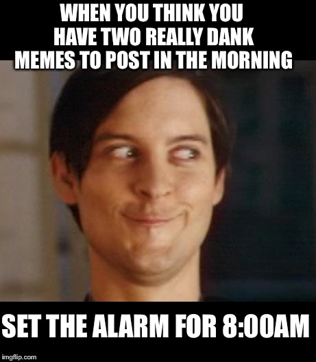 Chance would be a fine thing | WHEN YOU THINK YOU HAVE TWO REALLY DANK MEMES TO POST IN THE MORNING SET THE ALARM FOR 8:00AM | image tagged in memes,spiderman peter parker,dank memes,repost,waiting,hurry up | made w/ Imgflip meme maker