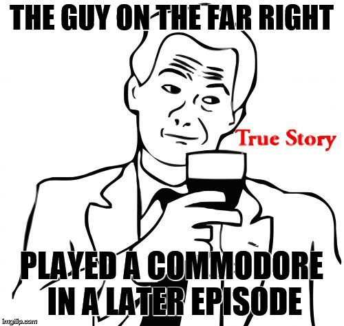 true story | THE GUY ON THE FAR RIGHT PLAYED A COMMODORE IN A LATER EPISODE | image tagged in true story | made w/ Imgflip meme maker