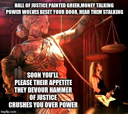 And Justice For All |  HALL OF JUSTICE PAINTED GREEN,MONEY TALKING POWER WOLVES BESET YOUR DOOR, HEAR THEM STALKING; SOON YOU'LL PLEASE THEIR APPETITE THEY DEVOUR HAMMER OF JUSTICE CRUSHES YOU OVER POWER | image tagged in metallica,and justice for all,song lyrics,heavy metal | made w/ Imgflip meme maker