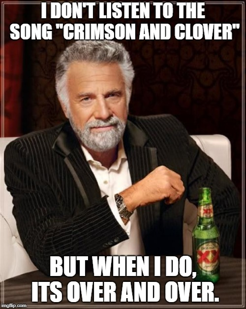 "The Most Interesting Man In The World |  I DON'T LISTEN TO THE SONG ""CRIMSON AND CLOVER""; BUT WHEN I DO, ITS OVER AND OVER. 