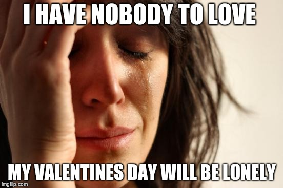 But i am saddddd | I HAVE NOBODY TO LOVE MY VALENTINES DAY WILL BE LONELY | image tagged in memes,first world problems,valentine's day,lol so funny,lol,funny memes | made w/ Imgflip meme maker