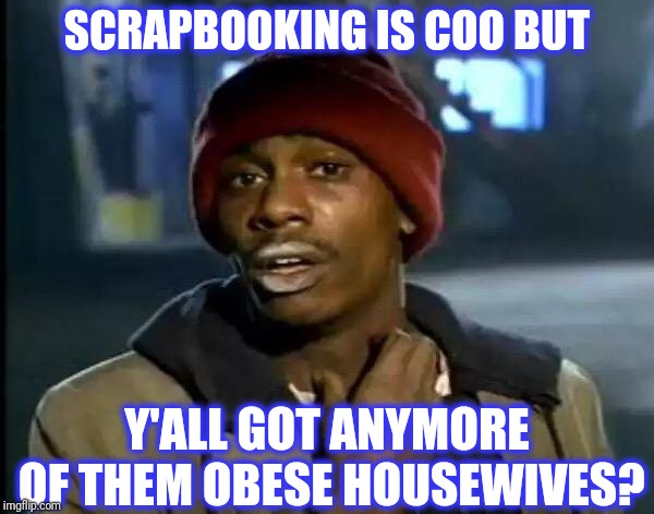 Y'all Got Any More Of That Meme | SCRAPBOOKING IS COO BUT Y'ALL GOT ANYMORE OF THEM OBESE HOUSEWIVES? | image tagged in memes,y'all got any more of that | made w/ Imgflip meme maker