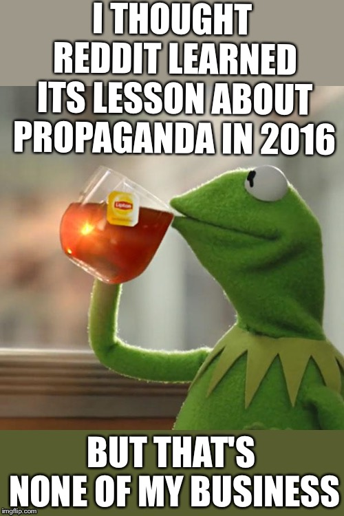 But Thats None Of My Business Meme | I THOUGHT REDDIT LEARNED ITS LESSON ABOUT PROPAGANDA IN 2016 BUT THAT'S NONE OF MY BUSINESS | image tagged in memes,but thats none of my business,kermit the frog,AdviceAnimals | made w/ Imgflip meme maker