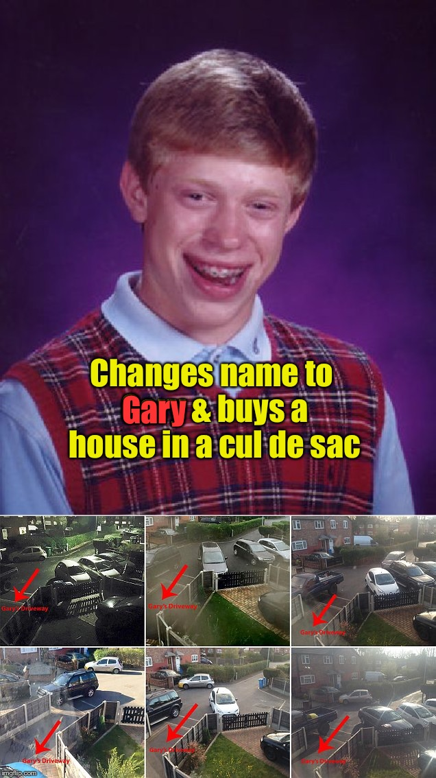 Bad Luck Parking Magnet |  Gary; Changes name to Gary & buys a house in a cul de sac | image tagged in memes,bad luck brian,gary,nand change,parking,blocked in | made w/ Imgflip meme maker