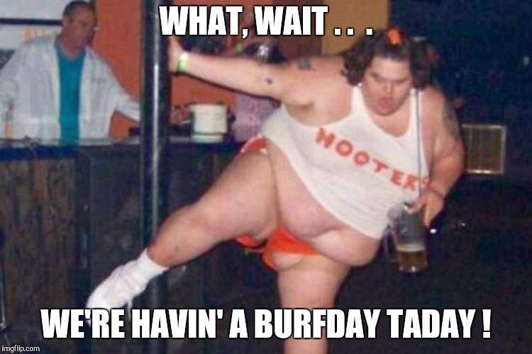 Hooters | WHAT, WAIT . .  . WE'RE HAVIN' A BURFDAY TADAY ! | image tagged in hooters | made w/ Imgflip meme maker