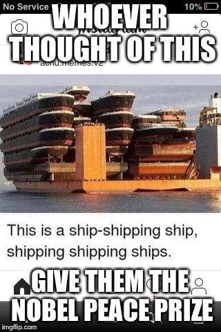 Ships | WHOEVER THOUGHT OF THIS GIVE THEM THE NOBEL PEACE PRIZE | image tagged in ships | made w/ Imgflip meme maker