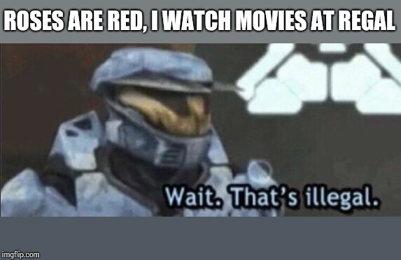 Wait that's illegal | ROSES ARE RED, I WATCH MOVIES AT REGAL | image tagged in wait thats illegal | made w/ Imgflip meme maker