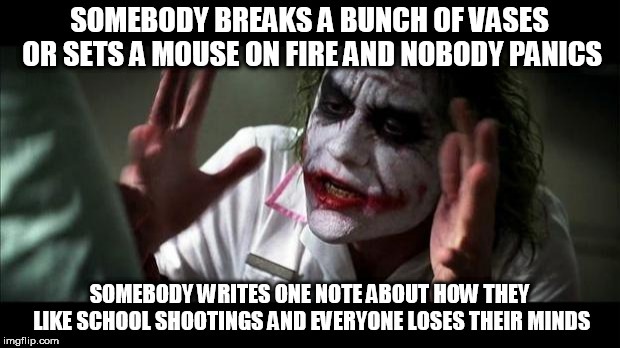 Joker Mind Loss |  SOMEBODY BREAKS A BUNCH OF VASES OR SETS A MOUSE ON FIRE AND NOBODY PANICS; SOMEBODY WRITES ONE NOTE ABOUT HOW THEY LIKE SCHOOL SHOOTINGS AND EVERYONE LOSES THEIR MINDS | image tagged in joker mind loss,nobody panics,and nobody panics,vandalism,animal cruelty,note | made w/ Imgflip meme maker