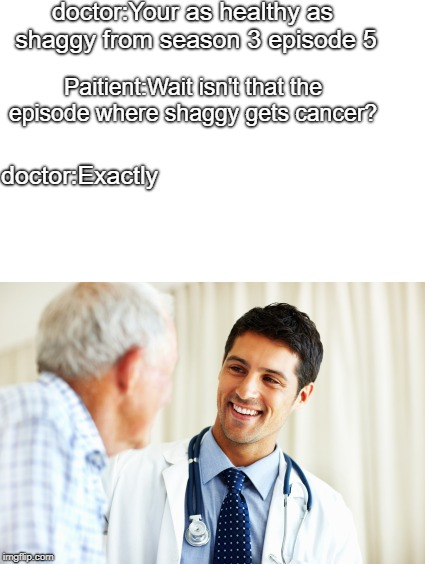 doctor talking to patient | doctor:Your as healthy as shaggy from season 3 episode 5 Paitient:Wait isn't that the episode where shaggy gets cancer? doctor:Exactly | image tagged in doctor,memes | made w/ Imgflip meme maker