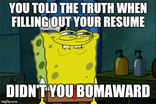 Dont You Squidward Meme | YOU TOLD THE TRUTH WHEN FILLING OUT YOUR RESUME DIDN'T YOU BOMAWARD | image tagged in memes,dont you squidward | made w/ Imgflip meme maker