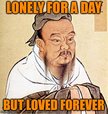 wise confusius | LONELY FOR A DAY BUT LOVED FOREVER | image tagged in wise confusius | made w/ Imgflip meme maker