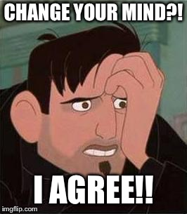 CHANGE YOUR MIND?! I AGREE!! | made w/ Imgflip meme maker