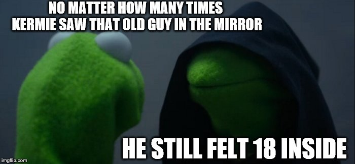 Evil Kermit Meme | NO MATTER HOW MANY TIMES KERMIE SAW THAT OLD GUY IN THE MIRROR HE STILL FELT 18 INSIDE | image tagged in memes,evil kermit | made w/ Imgflip meme maker