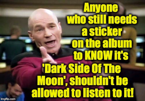 Picard Wtf Meme | Anyone who still needs a sticker on the album to KNOW it's 'Dark Side Of The Moon', shouldn't be allowed to listen to it! | image tagged in memes,picard wtf | made w/ Imgflip meme maker