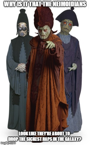 The sickest rappers ever | WHY IS IT THAT THE NEIMOIDIANS LOOK LIKE THEY'RE ABOUT TO DROP THE SICKEST RAPS IN THE GALAXY? | image tagged in rappers,neimodians,star wars | made w/ Imgflip meme maker
