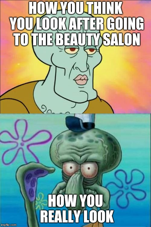 Squidward Meme | HOW YOU THINK YOU LOOK AFTER GOING TO THE BEAUTY SALON HOW YOU REALLY LOOK | image tagged in memes,squidward | made w/ Imgflip meme maker