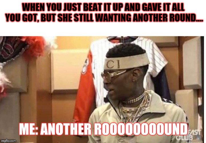 Soulja boy drake |  WHEN YOU JUST BEAT IT UP AND GAVE IT ALL YOU GOT, BUT SHE STILL WANTING ANOTHER ROUND.... ME: ANOTHER ROOOOOOOOUND | image tagged in soulja boy drake | made w/ Imgflip meme maker