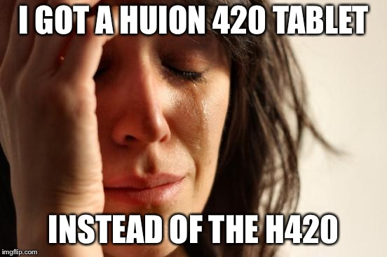 First World Problems Meme | I GOT A HUION 420 TABLET INSTEAD OF THE H420 | image tagged in memes,first world problems | made w/ Imgflip meme maker
