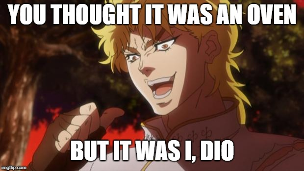 It was I, Dio! | YOU THOUGHT IT WAS AN OVEN BUT IT WAS I, DIO | image tagged in it was i dio | made w/ Imgflip meme maker
