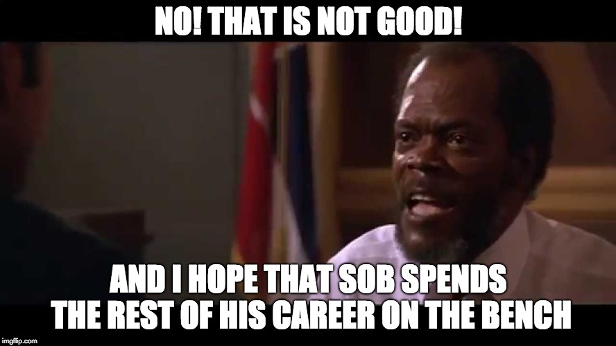 NO! THAT IS NOT GOOD! AND I HOPE THAT SOB SPENDS THE REST OF HIS CAREER ON THE BENCH | image tagged in samuel l jackson,ncaa | made w/ Imgflip meme maker