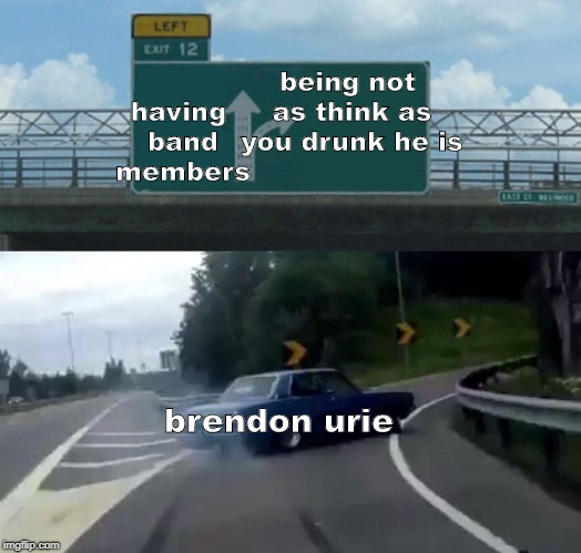 Left Exit 12 Off Ramp Meme | having band members being not as think as you drunk he is brendon urie | image tagged in memes,left exit 12 off ramp | made w/ Imgflip meme maker