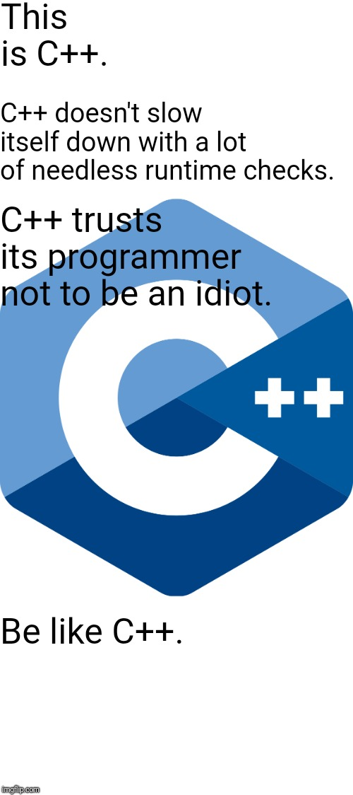 This is C++. Be like C++. C++ doesn't slow itself down with a lot of needless runtime checks. C++ trusts its programmer not to be an idiot. | image tagged in programming | made w/ Imgflip meme maker