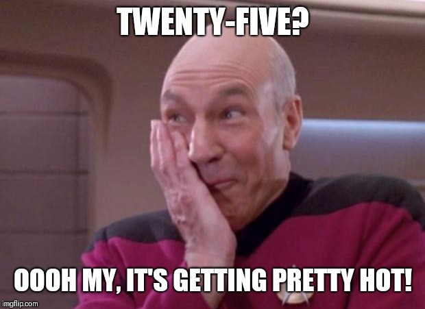 Picard smirk | TWENTY-FIVE? OOOH MY, IT'S GETTING PRETTY HOT! | image tagged in picard smirk | made w/ Imgflip meme maker
