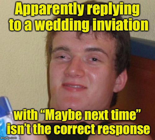 "10 Guy Meme |  Apparently replying to a wedding inviation; with ""Maybe next time"" isn't the correct response 