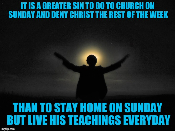I am no prophet but I say unto you | IT IS A GREATER SIN TO GO TO CHURCH ON SUNDAY AND DENY CHRIST THE REST OF THE WEEK THAN TO STAY HOME ON SUNDAY BUT LIVE HIS TEACHINGS EVERYD | image tagged in no prophet | made w/ Imgflip meme maker