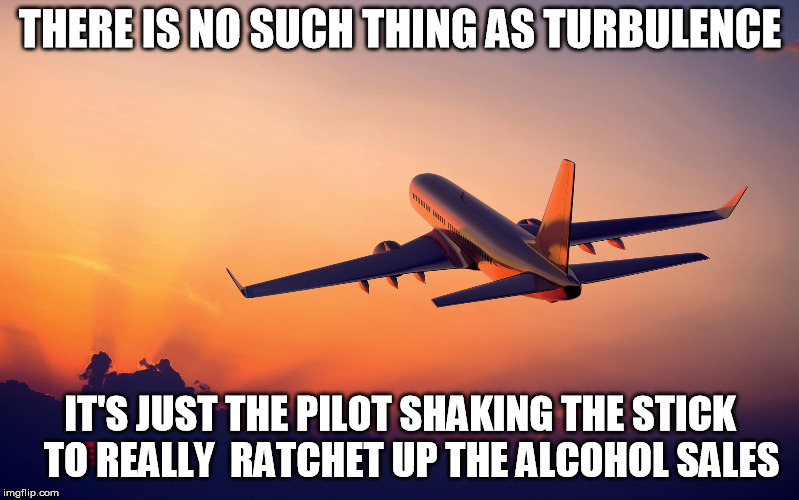 Aviation's dark secret ;-)   |  THERE IS NO SUCH THING AS TURBULENCE; IT'S JUST THE PILOT SHAKING THE STICK   TO REALLY  RATCHET UP THE ALCOHOL SALES | image tagged in airplane taking off,alcohol | made w/ Imgflip meme maker